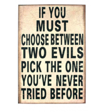 *If You Must Choose Between Two Evils Pick The One You*ve Never Tried