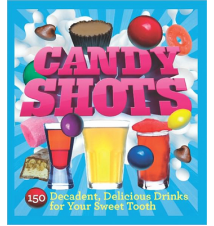 Candy Shots: 150 Decadent- Delicious Drinks For Your Sweet Tooth